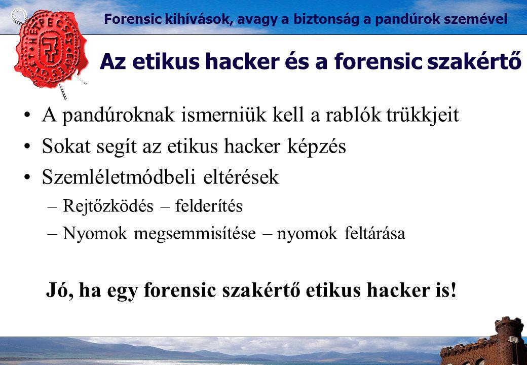 Az etikus hacker és a forensic szakértő Forensic kihívások, avagy a biztonság a pandúrok szemével A pandúroknak ismerniük kell a rablók trükkjeit Sokat segít az etikus hacker képzés Szemléletmódbeli eltérések –Rejtőzködés – felderítés –Nyomok megsemmisítése – nyomok feltárása Jó, ha egy forensic szakértő etikus hacker is!