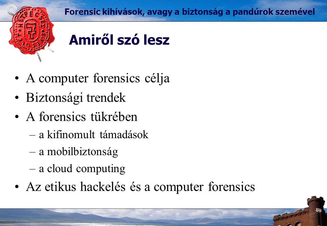Forensic kihívások, avagy a biztonság a pandúrok szemével A computer forensics célja Biztonsági trendek A forensics tükrében –a kifinomult támadások –a mobilbiztonság –a cloud computing Az etikus hackelés és a computer forensics Amiről szó lesz