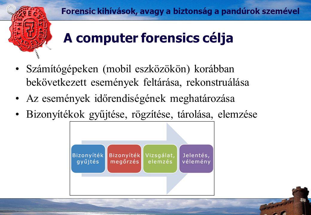 Forensic kihívások, avagy a biztonság a pandúrok szemével A computer forensics célja Számítógépeken (mobil eszközökön) korábban bekövetkezett események feltárása, rekonstruálása Az események időrendiségének meghatározása Bizonyítékok gyűjtése, rögzítése, tárolása, elemzése