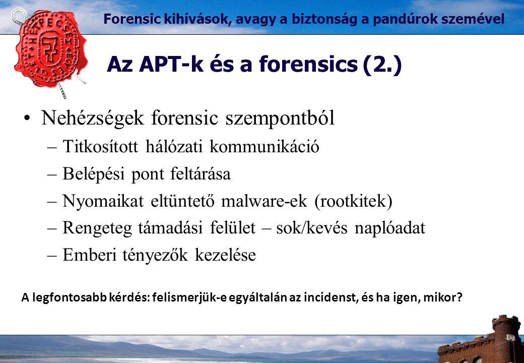 Az APT-k és a forensics (2.) Forensic kihívások, avagy a biztonság a pandúrok szemével Nehézségek forensic szempontból –Titkosított hálózati kommunikáció –Belépési pont feltárása –Nyomaikat eltüntető malware-ek (rootkitek) –Rengeteg támadási felület – sok/kevés naplóadat –Emberi tényezők kezelése A legfontosabb kérdés: felismerjük-e egyáltalán az incidenst, és ha igen, mikor?