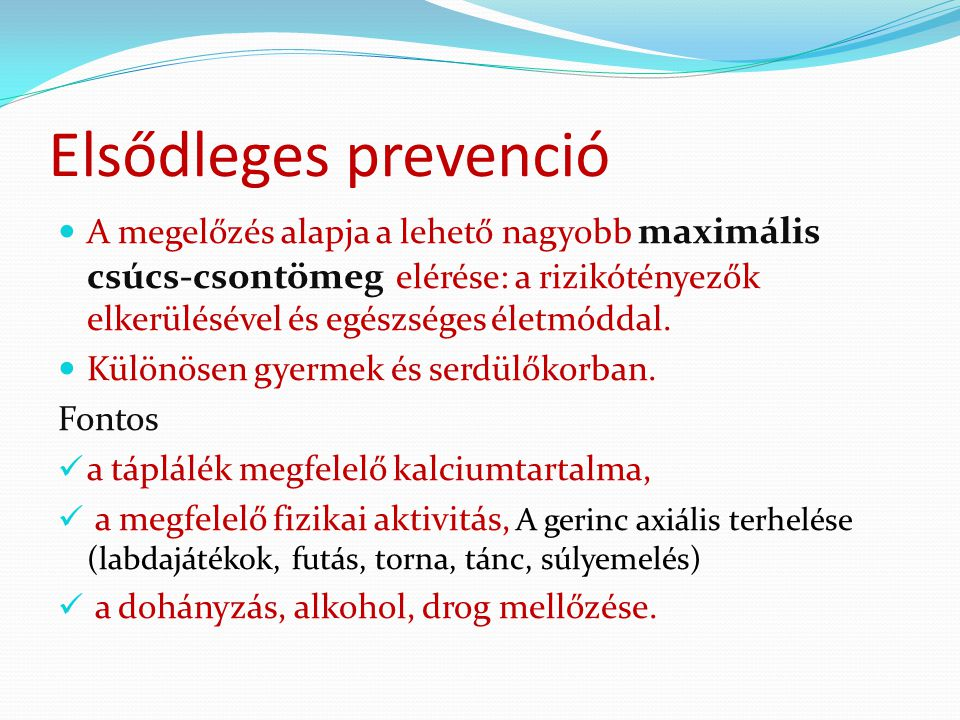 Elsődleges prevenció A megelőzés alapja a lehető nagyobb maximális csúcs-csontömeg elérése: a rizikótényezők elkerülésével és egészséges életmóddal. K