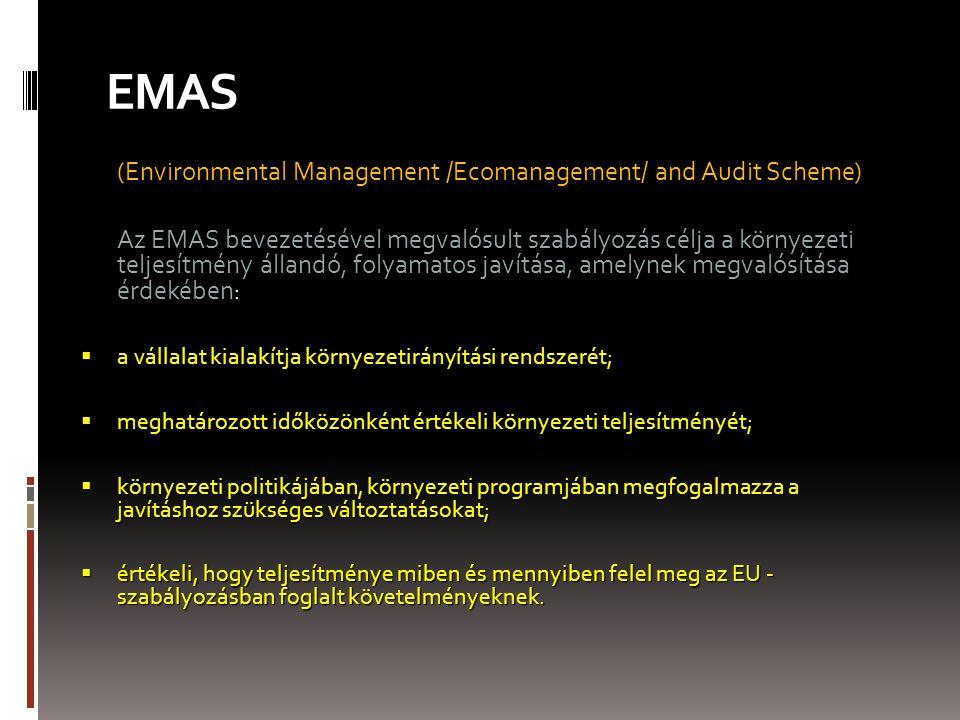 EMAS (Environmental Management /Ecomanagement/ and Audit Scheme) Az EMAS bevezetésével megvalósult szabályozás célja a környezeti teljesítmény állandó, folyamatos javítása, amelynek megvalósítása érdekében :  a vállalat kialakítja környezetirányítási rendszerét;  meghatározott időközönként értékeli környezeti teljesítményét;  környezeti politikájában, környezeti programjában megfogalmazza a javításhoz szükséges változtatásokat;  értékeli, hogy teljesítménye miben és mennyiben felel meg az EU - szabályozásban foglalt követelményeknek.