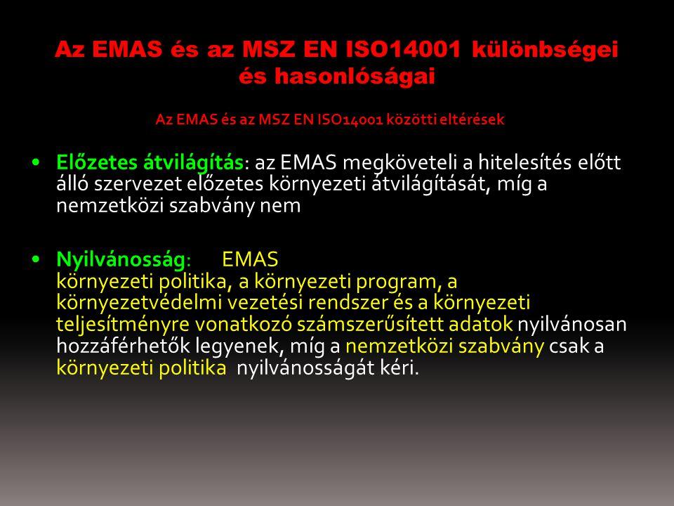 Az EMAS és az MSZ EN ISO14001 különbségei és hasonlóságai Az EMAS és az MSZ EN ISO14001 közötti eltérések Előzetes átvilágítás: az EMAS megköveteli a hitelesítés előtt álló szervezet előzetes környezeti átvilágítását, míg a nemzetközi szabvány nem Nyilvánosság: az EMAS megköveteli, hogy a vállalati környezeti politika, a környezeti program, a környezetvédelmi vezetési rendszer és a környezeti teljesítményre vonatkozó számszerűsített adatok nyilvánosan hozzáférhetők legyenek, míg a nemzetközi szabvány csak a környezeti politika nyilvánosságát kéri.