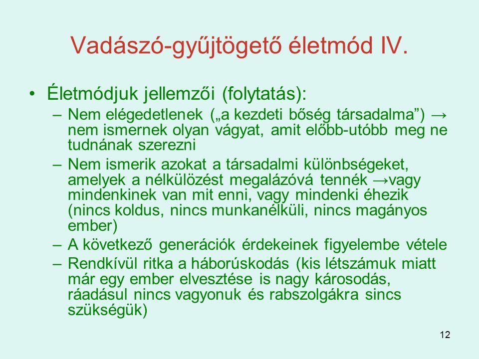 """12 Vadászó-gyűjtögető életmód IV. Életmódjuk jellemzői (folytatás): –Nem elégedetlenek (""""a kezdeti bőség társadalma"""") → nem ismernek olyan vágyat, ami"""