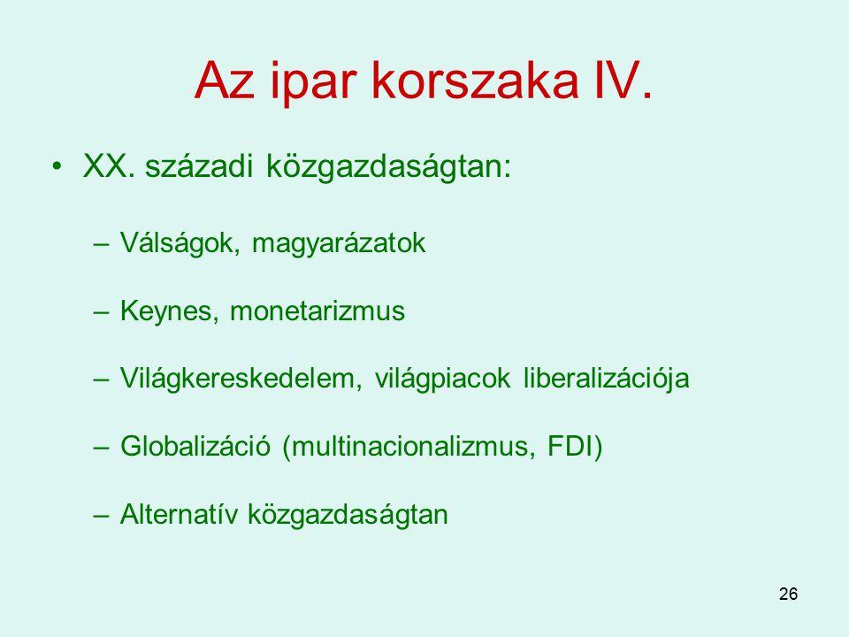 26 Az ipar korszaka IV. XX. századi közgazdaságtan: –Válságok, magyarázatok –Keynes, monetarizmus –Világkereskedelem, világpiacok liberalizációja –Glo