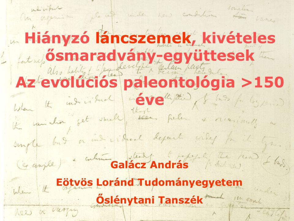 Hiányzó láncszemek, kivételes ősmaradvány-együttesek Az evolúciós paleontológia >150 éve Galácz András Eötvös Loránd Tudományegyetem Őslénytani Tanszé