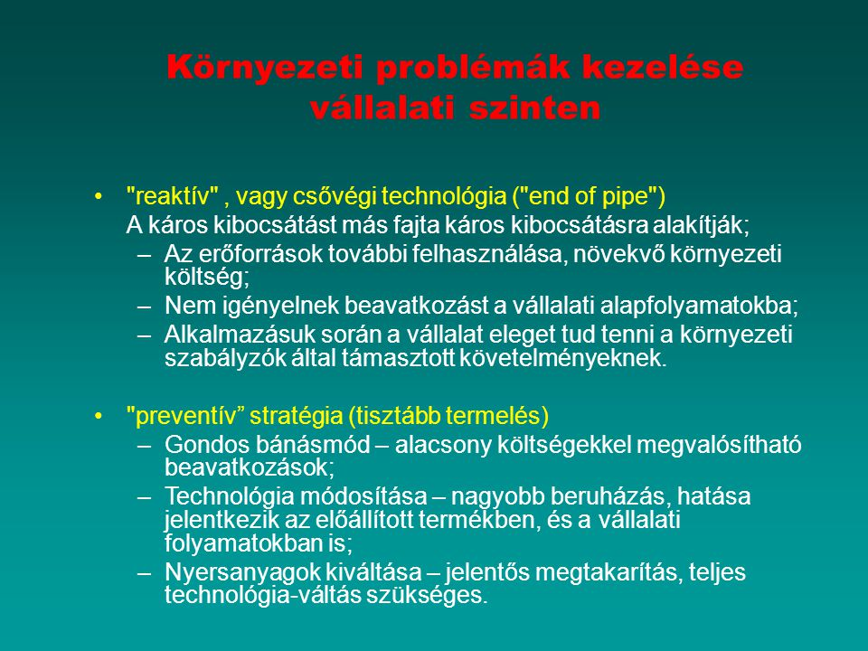 Környezeti problémák kezelése vállalati szinten reaktív , vagy csővégi technológia ( end of pipe ) A káros kibocsátást más fajta káros kibocsátásra alakítják; –Az erőforrások további felhasználása, növekvő környezeti költség; –Nem igényelnek beavatkozást a vállalati alapfolyamatokba; –Alkalmazásuk során a vállalat eleget tud tenni a környezeti szabályzók által támasztott követelményeknek.
