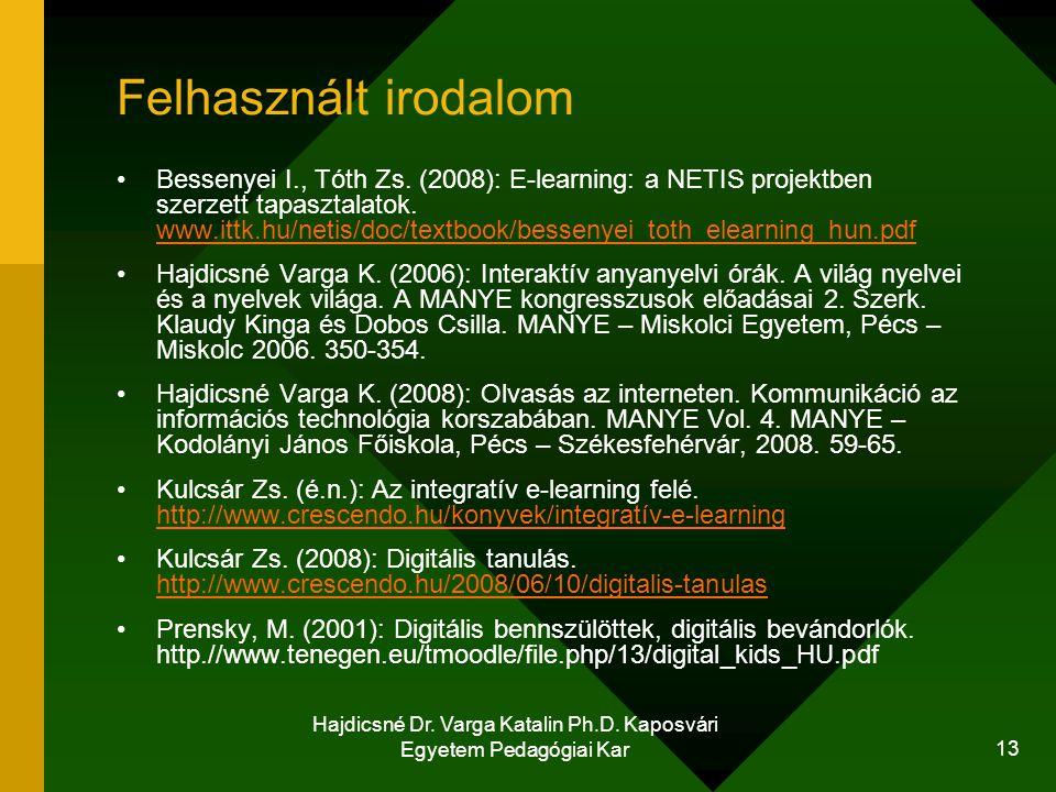 Hajdicsné Dr. Varga Katalin Ph.D. Kaposvári Egyetem Pedagógiai Kar 13 Felhasznált irodalom Bessenyei I., Tóth Zs. (2008): E-learning: a NETIS projektb