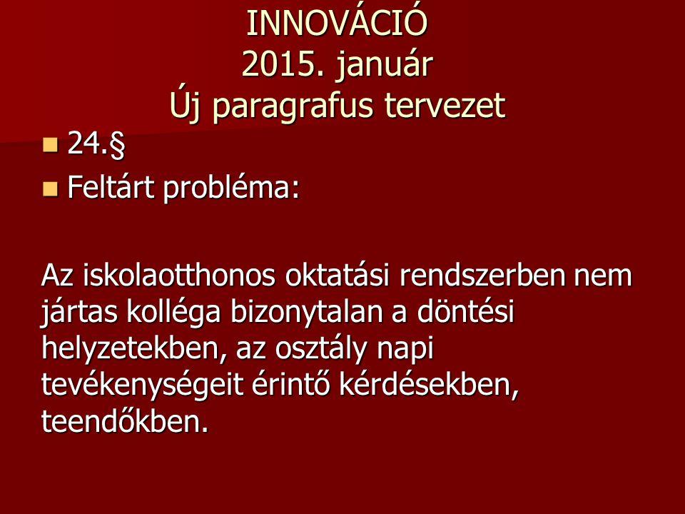 INNOVÁCIÓ 2015. január Új paragrafus tervezet 24.§ 24.§ Feltárt probléma: Feltárt probléma: Az iskolaotthonos oktatási rendszerben nem jártas kolléga