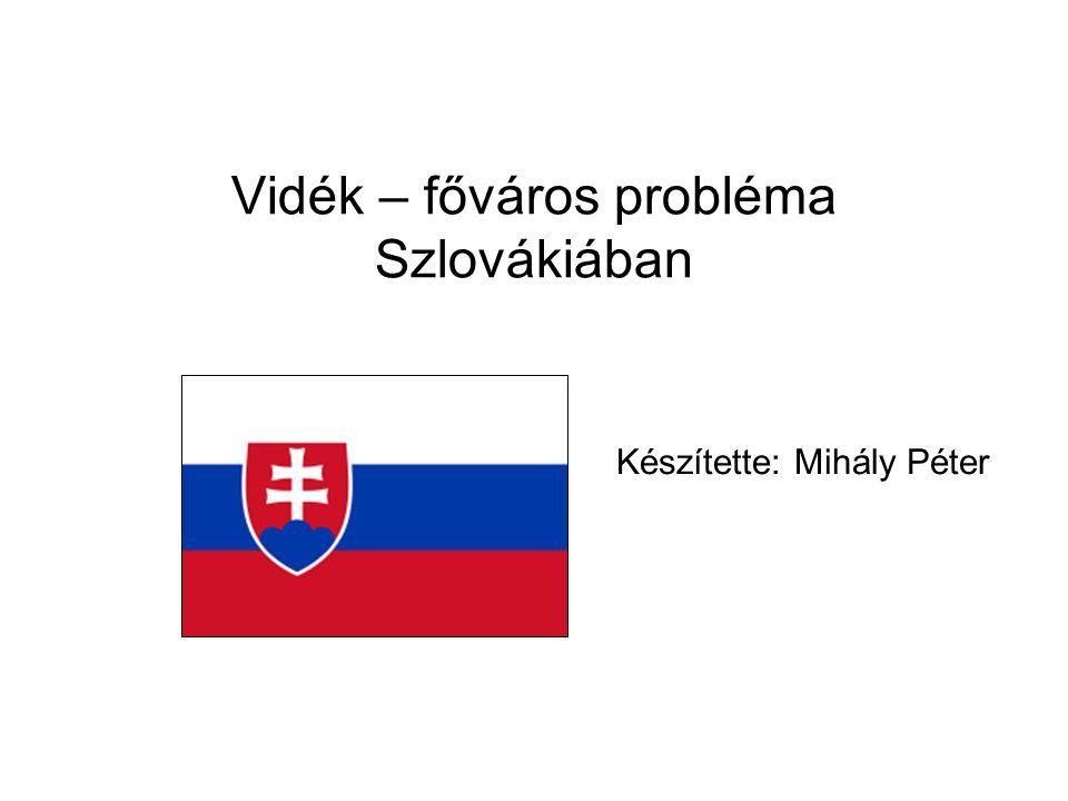 Vidék – főváros probléma Szlovákiában Készítette: Mihály Péter