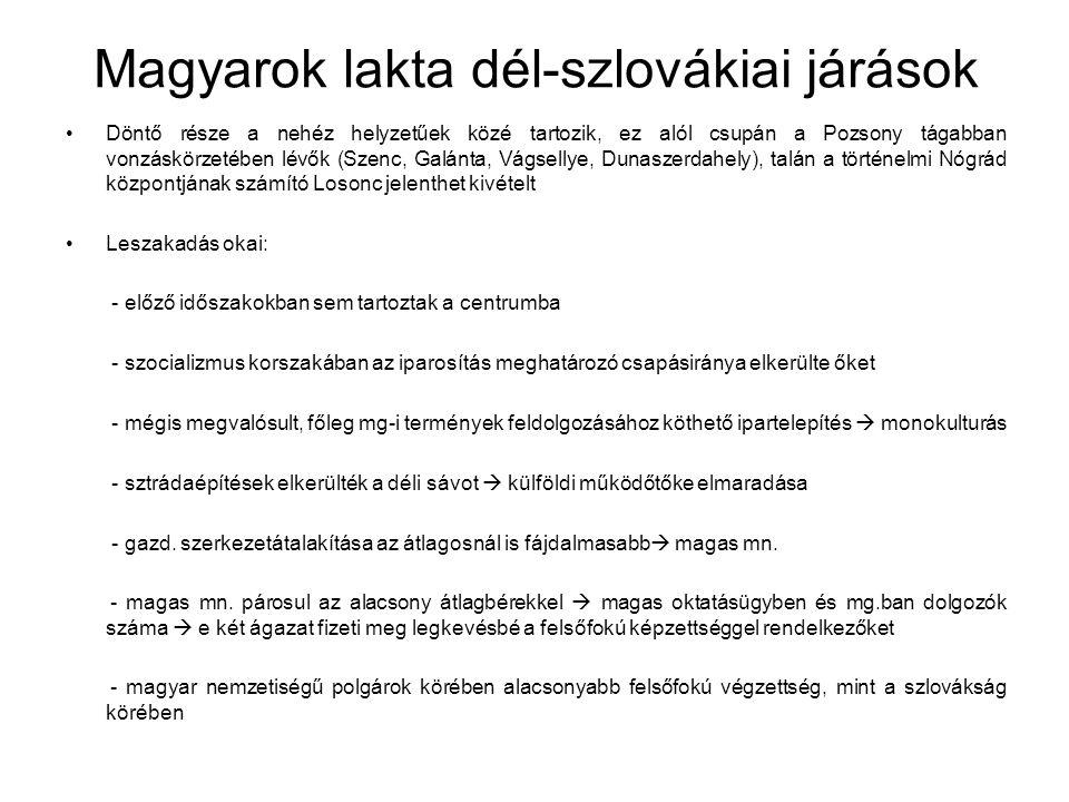 Magyarok lakta dél-szlovákiai járások Döntő része a nehéz helyzetűek közé tartozik, ez alól csupán a Pozsony tágabban vonzáskörzetében lévők (Szenc, Galánta, Vágsellye, Dunaszerdahely), talán a történelmi Nógrád központjának számító Losonc jelenthet kivételt Leszakadás okai: - előző időszakokban sem tartoztak a centrumba - szocializmus korszakában az iparosítás meghatározó csapásiránya elkerülte őket - mégis megvalósult, főleg mg-i termények feldolgozásához köthető ipartelepítés  monokulturás - sztrádaépítések elkerülték a déli sávot  külföldi működőtőke elmaradása - gazd.