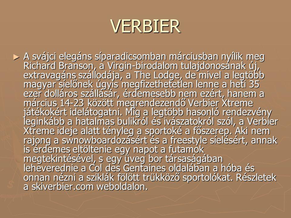 VERBIER ► A svájci elegáns síparadicsomban márciusban nyílik meg Richard Branson, a Virgin-birodalom tulajdonosának új, extravagáns szállodája, a The Lodge, de mivel a legtöbb magyar síelőnek úgyis megfizethetetlen lenne a heti 35 ezer dolláros szállásár, érdemesebb nem ezért, hanem a március 14-23 között megrendezendő Verbier Xtreme játékokért idelátogatni.