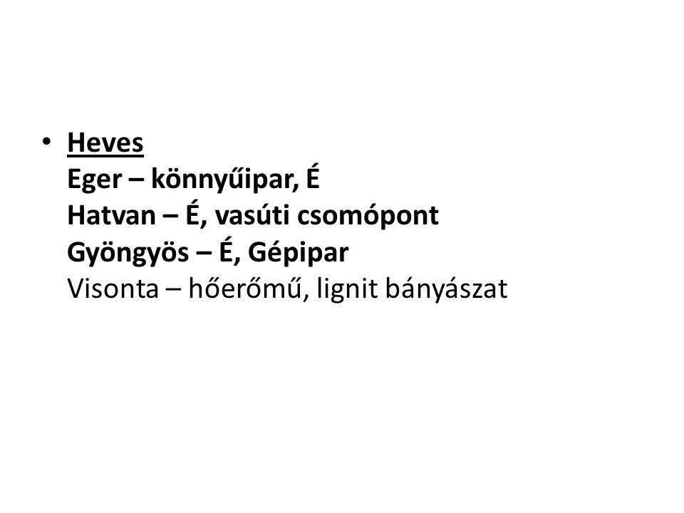 Heves Eger – könnyűipar, É Hatvan – É, vasúti csomópont Gyöngyös – É, Gépipar Visonta – hőerőmű, lignit bányászat