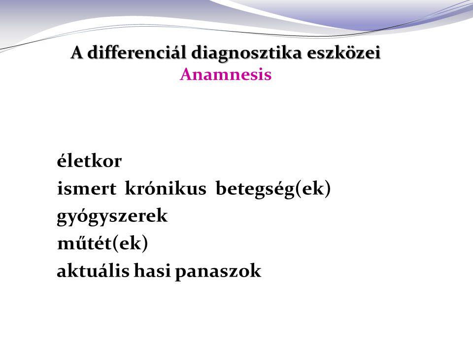 A differenciál diagnosztika eszközei A differenciál diagnosztika eszközei Anamnesis életkor ismert krónikus betegség(ek) gyógyszerek műtét(ek) aktuális hasi panaszok