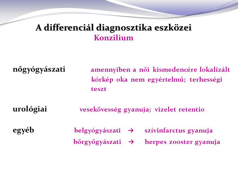 A differenciál diagnosztika eszközei A differenciál diagnosztika eszközei Konzilium nőgyógyászati amennyiben a női kismedencére lokalizált kórkép oka nem egyértelmű; terhességi teszt urológiai vesekövesség gyanuja; vizelet retentio egyéb belgyógyászati → szívinfarctus gyanuja bőrgyőgyászati → herpes zooster gyanuja