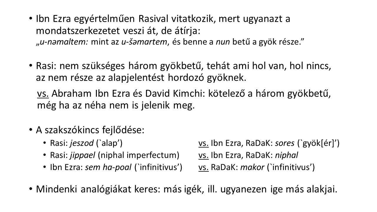 """Ibn Ezra egyértelműen Rasival vitatkozik, mert ugyanazt a mondatszerkezetet veszi át, de átírja: """"u-nəmaltem: mint az u-šəmartem, és benne a nun betű a gyök része. Rasi: nem szükséges három gyökbetű, tehát ami hol van, hol nincs, az nem része az alapjelentést hordozó gyöknek."""