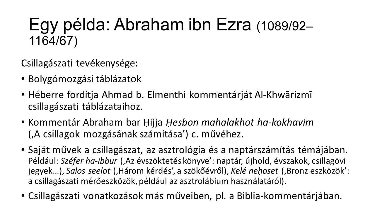 Egy példa: Abraham ibn Ezra (1089/92– 1164/67) Csillagászati tevékenysége: Bolygómozgási táblázatok Héberre fordítja Ahmad b.
