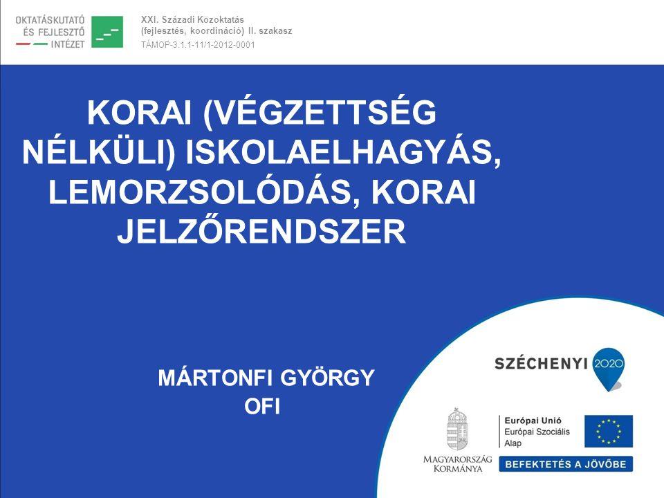 XXI. Századi Közoktatás (fejlesztés, koordináció) II. szakasz TÁMOP-3.1.1-11/1-2012-0001 KORAI (VÉGZETTSÉG NÉLKÜLI) ISKOLAELHAGYÁS, LEMORZSOLÓDÁS, KOR