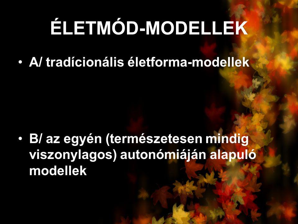 ÉLETMÓD-MODELLEK A/ tradícionális életforma-modellek B/ az egyén (természetesen mindig viszonylagos) autonómiáján alapuló modellek