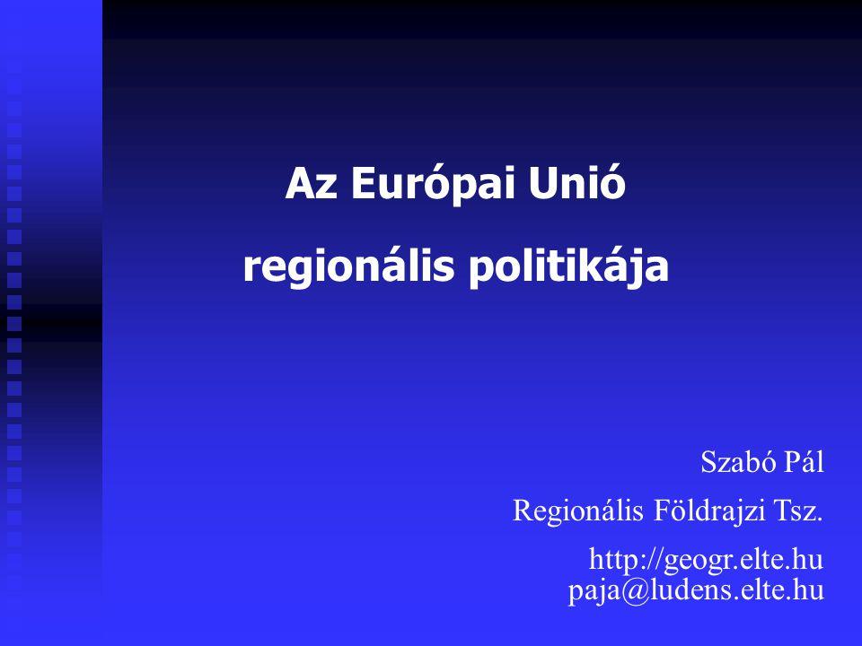 Az Európai Unió regionális politikája Szabó Pál Regionális Földrajzi Tsz.