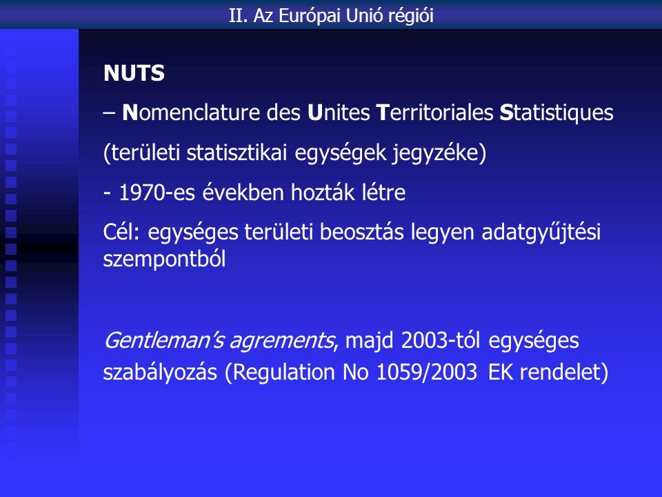 NUTS – Nomenclature des Unites Territoriales Statistiques (területi statisztikai egységek jegyzéke) - 1970-es években hozták létre Cél: egységes területi beosztás legyen adatgyűjtési szempontból Gentleman's agrements, majd 2003-tól egységes szabályozás (Regulation No 1059/2003 EK rendelet) II.