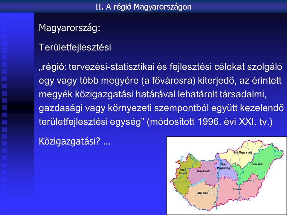 """Magyarország: Területfejlesztési """"régió: tervezési-statisztikai és fejlesztési célokat szolgáló egy vagy több megyére (a fővárosra) kiterjedő, az érintett megyék közigazgatási határával lehatárolt társadalmi, gazdasági vagy környezeti szempontból együtt kezelendő területfejlesztési egység (módosított 1996."""