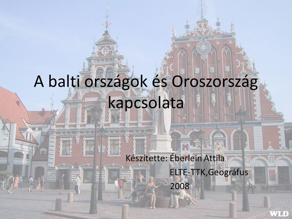 A balti országok és Oroszország kapcsolata Készítette: Éberlein Attila ELTE-TTK,Geográfus 2008