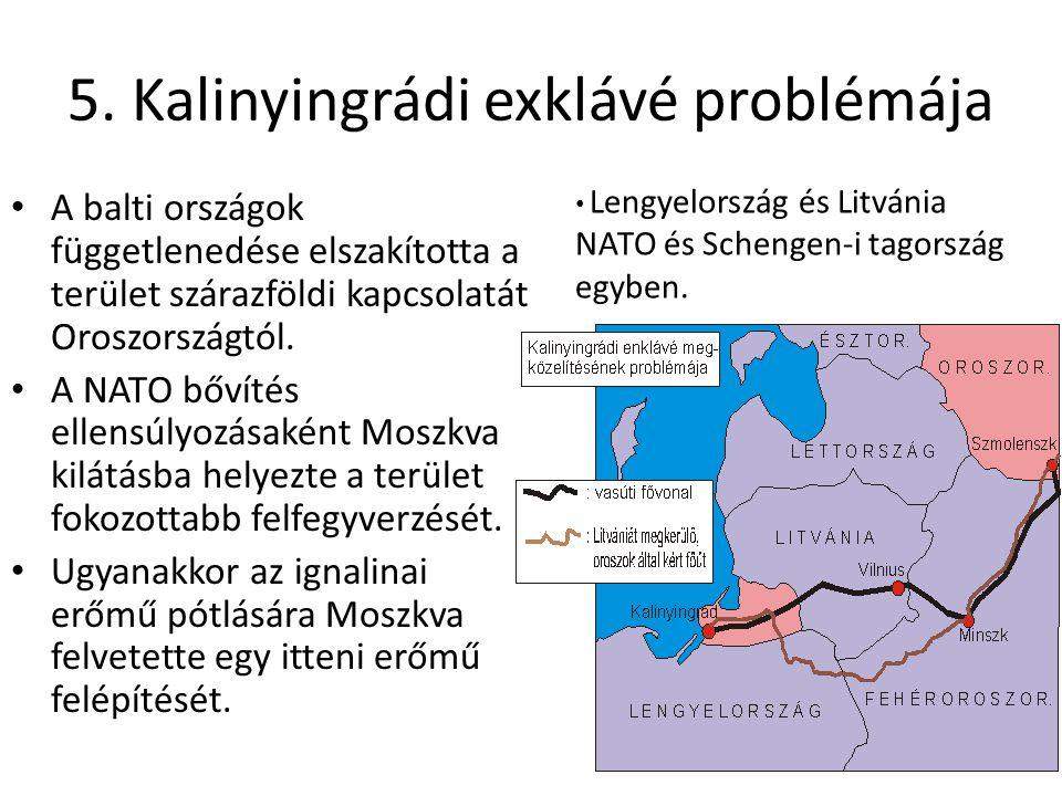 5. Kalinyingrádi exklávé problémája A balti országok függetlenedése elszakította a terület szárazföldi kapcsolatát Oroszországtól. A NATO bővítés elle
