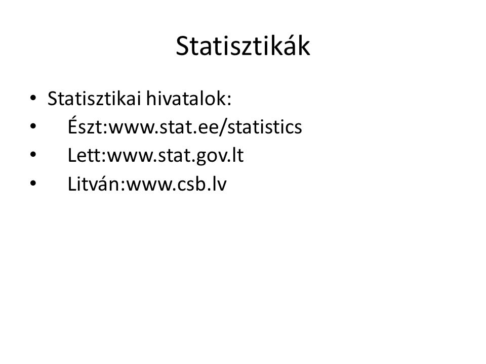 Statisztikák Statisztikai hivatalok: Észt:www.stat.ee/statistics Lett:www.stat.gov.lt Litván:www.csb.lv