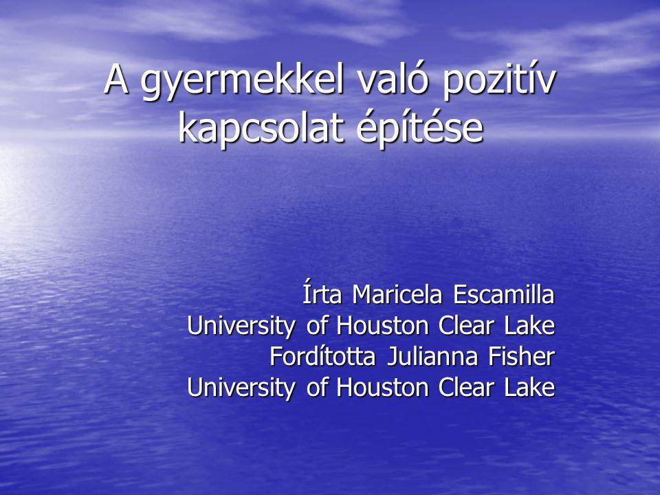 A gyermekkel való pozitív kapcsolat építése Írta Maricela Escamilla Írta Maricela Escamilla University of Houston Clear Lake Fordította Julianna Fishe