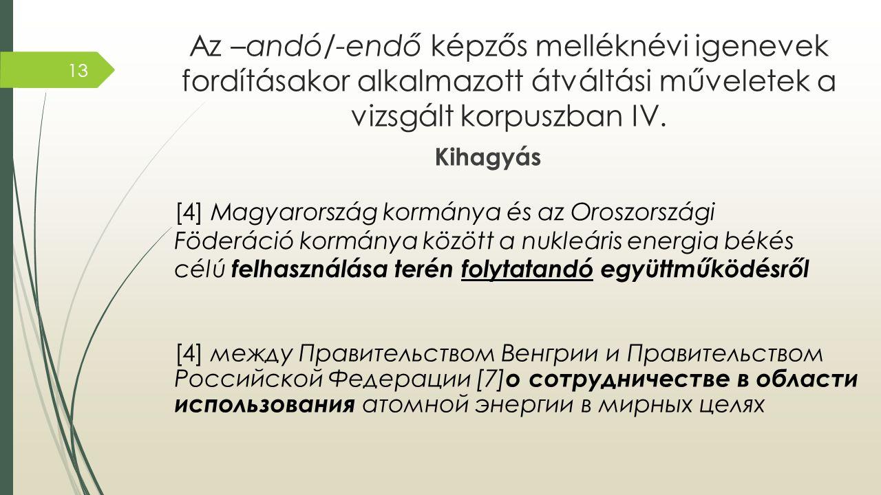 Az –andó/-endő képzős melléknévi igenevek fordításakor alkalmazott átváltási műveletek a vizsgált korpuszban IV. Kihagyás [4] Magyarország kormánya és