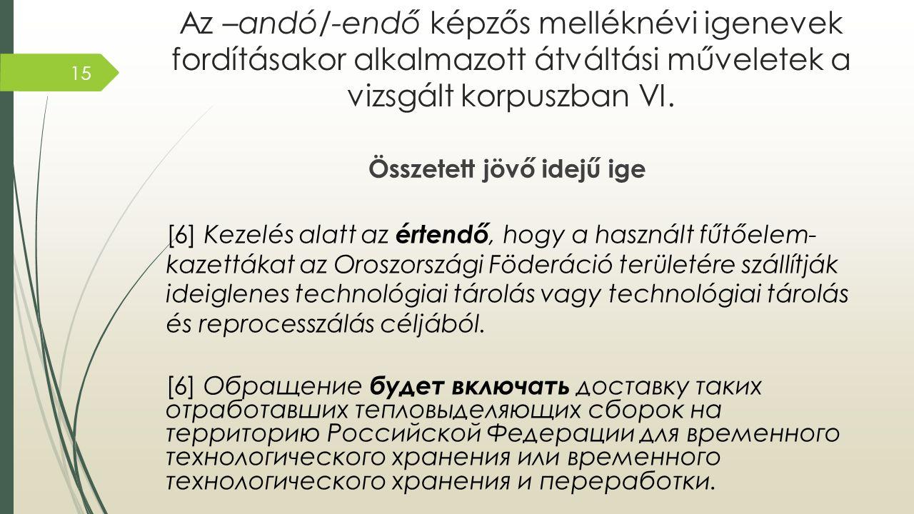 Az –andó/-endő képzős melléknévi igenevek fordításakor alkalmazott átváltási műveletek a vizsgált korpuszban VI. Összetett jövő idejű ige [6] Kezelés