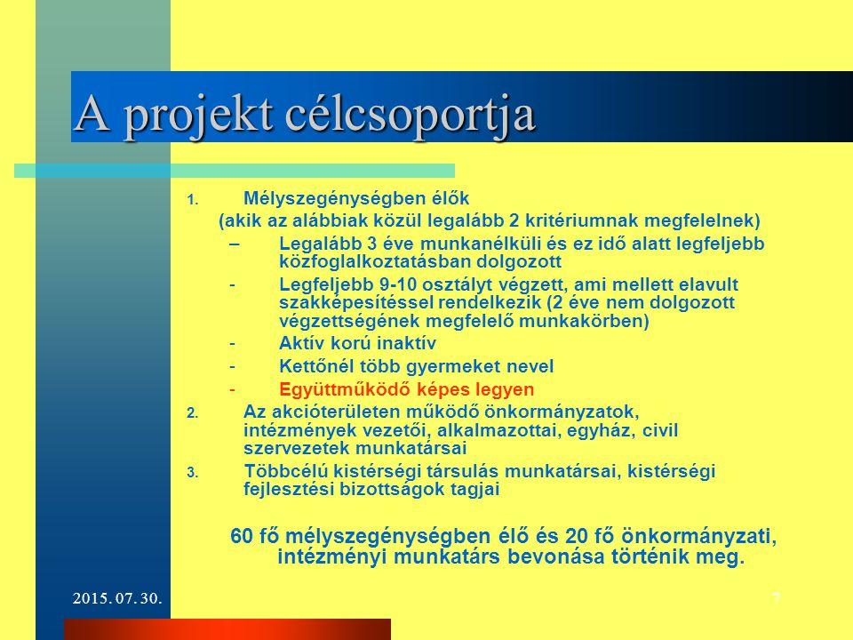2015. 07. 30.7 A projekt célcsoportja 1. Mélyszegénységben élők (akik az alábbiak közül legalább 2 kritériumnak megfelelnek) –Legalább 3 éve munkanélk