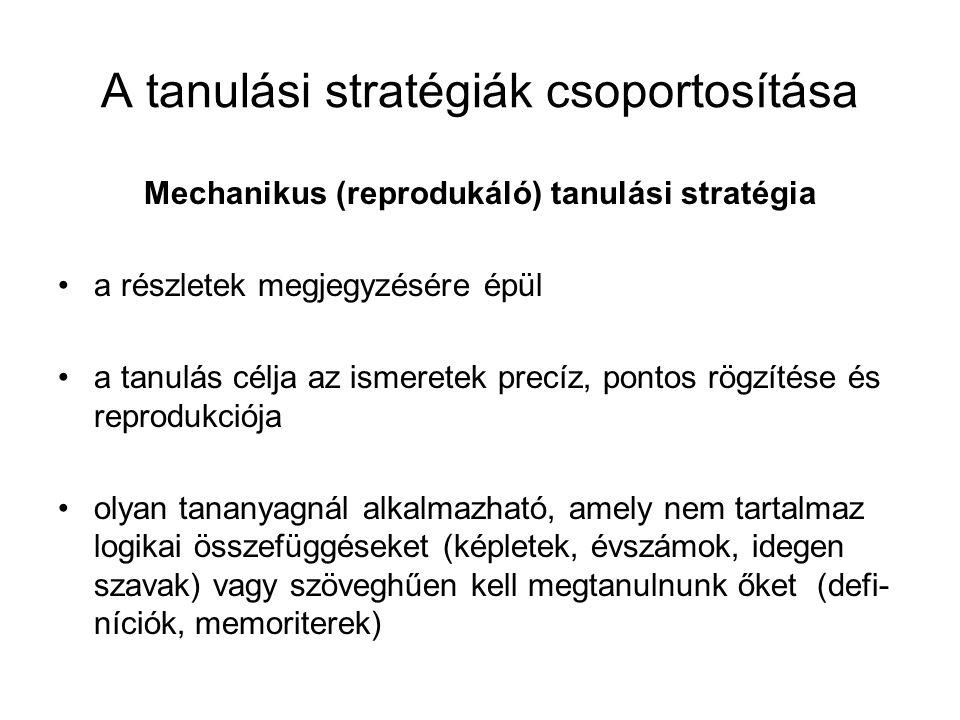 A tanulási stratégiák csoportosítása Mechanikus (reprodukáló) tanulási stratégia a részletek megjegyzésére épül a tanulás célja az ismeretek precíz, p