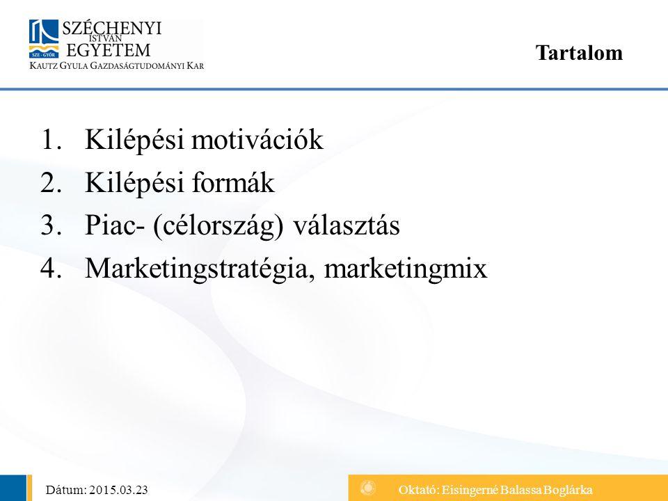 1.Kilépési motivációk 2.Kilépési formák 3.Piac- (célország) választás 4.Marketingstratégia, marketingmix Tartalom Dátum: 2015.03.23Oktató: Eisingerné