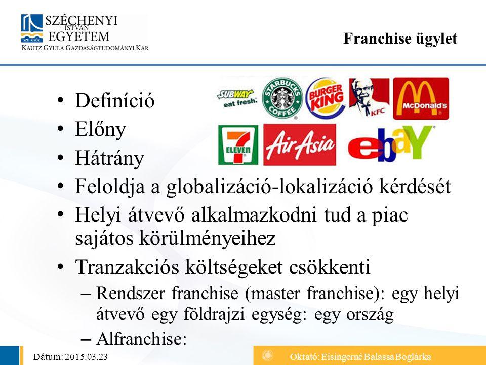 Definíció Előny Hátrány Feloldja a globalizáció-lokalizáció kérdését Helyi átvevő alkalmazkodni tud a piac sajátos körülményeihez Tranzakciós költsége