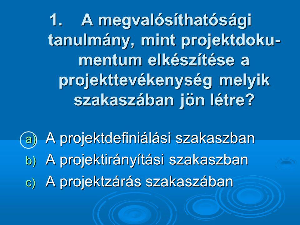 1. A megvalósíthatósági tanulmány, mint projektdoku- mentum elkészítése a projekttevékenység melyik szakaszában jön létre? a) A projektdefiniálási sza