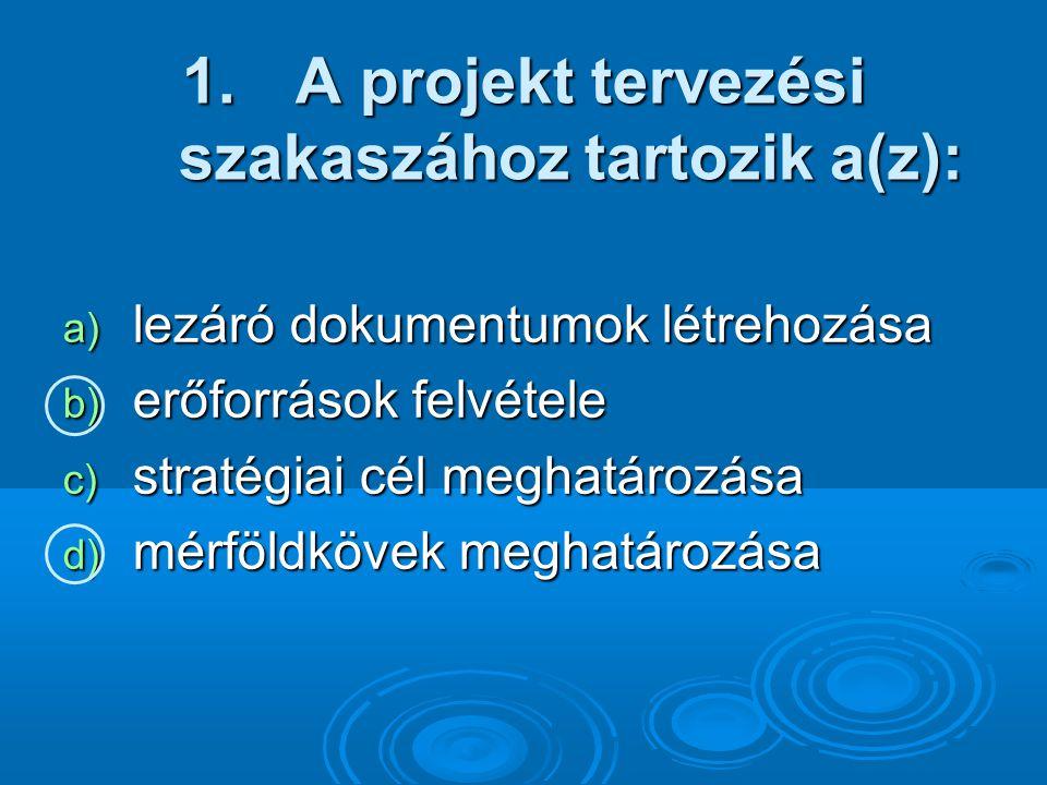 1. A projekt tervezési szakaszához tartozik a(z): a) lezáró dokumentumok létrehozása b) erőforrások felvétele c) stratégiai cél meghatározása d) mérfö