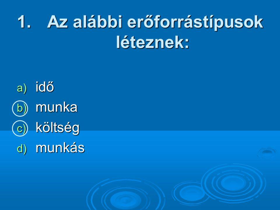 1. Az alábbi erőforrástípusok léteznek: a) idő b) munka c) költség d) munkás