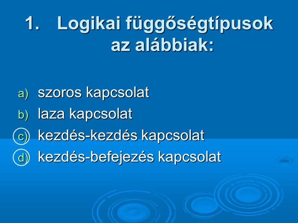 1. Logikai függőségtípusok az alábbiak: a) szoros kapcsolat b) laza kapcsolat c) kezdés-kezdés kapcsolat d) kezdés-befejezés kapcsolat