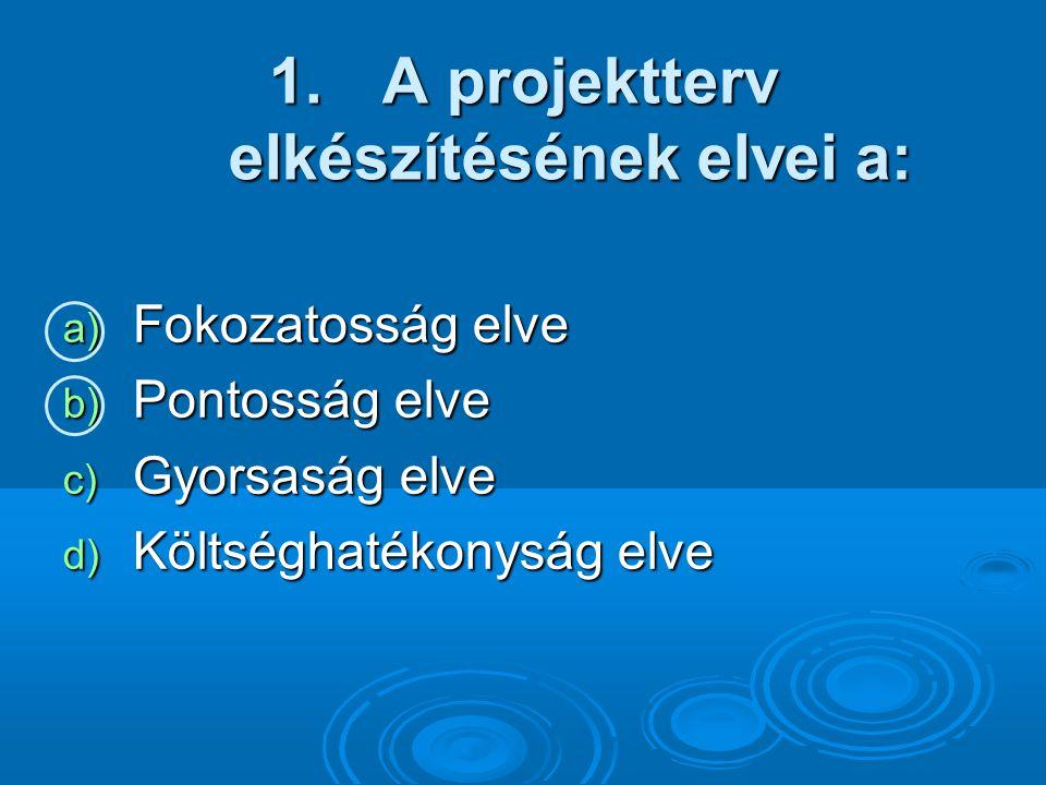 1. A projektterv elkészítésének elvei a: a) Fokozatosság elve b) Pontosság elve c) Gyorsaság elve d) Költséghatékonyság elve