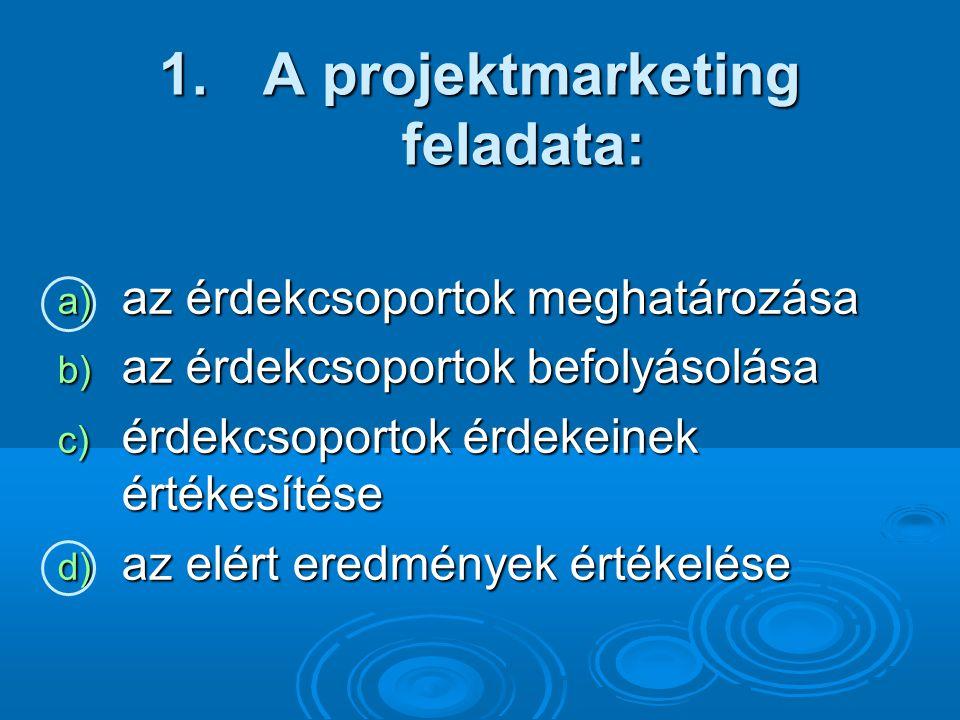 1. A projektmarketing feladata: a) az érdekcsoportok meghatározása b) az érdekcsoportok befolyásolása c) érdekcsoportok érdekeinek értékesítése d) az
