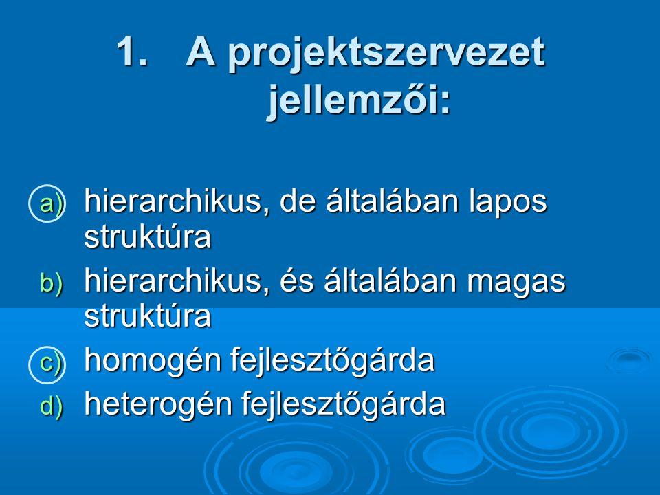 1. A projektszervezet jellemzői: a) hierarchikus, de általában lapos struktúra b) hierarchikus, és általában magas struktúra c) homogén fejlesztőgárda