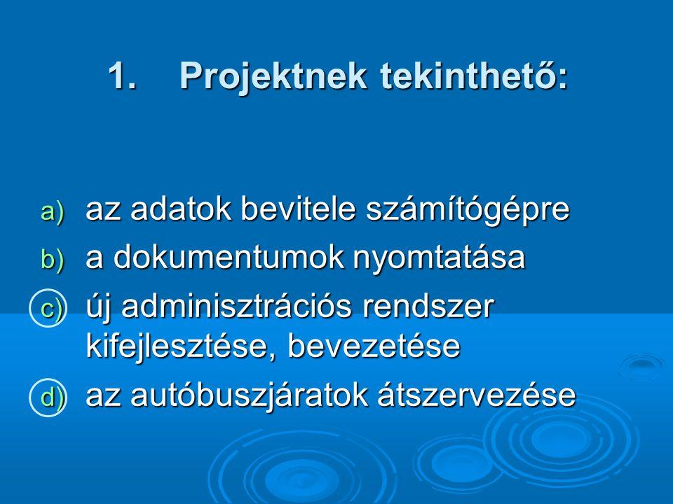 1. Projektnek tekinthető: a) az adatok bevitele számítógépre b) a dokumentumok nyomtatása c) új adminisztrációs rendszer kifejlesztése, bevezetése d)