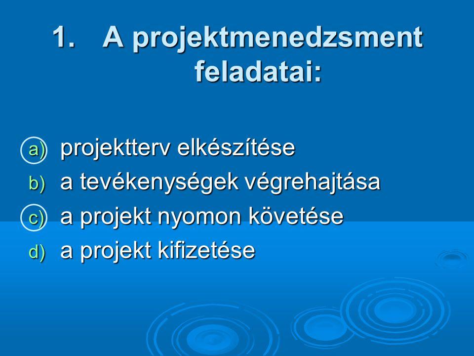 1. A projektmenedzsment feladatai: a) projektterv elkészítése b) a tevékenységek végrehajtása c) a projekt nyomon követése d) a projekt kifizetése