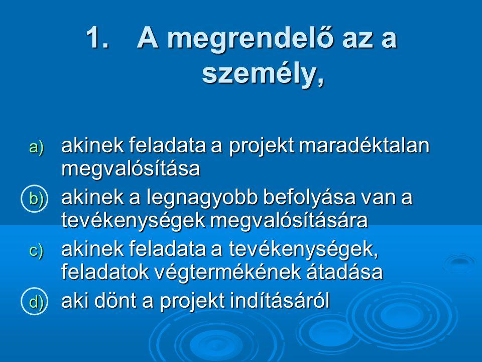 1. A megrendelő az a személy, a) akinek feladata a projekt maradéktalan megvalósítása b) akinek a legnagyobb befolyása van a tevékenységek megvalósítá