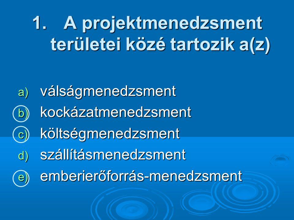 1. A projektmenedzsment területei közé tartozik a(z) a) válságmenedzsment b) kockázatmenedzsment c) költségmenedzsment d) szállításmenedzsment e) embe