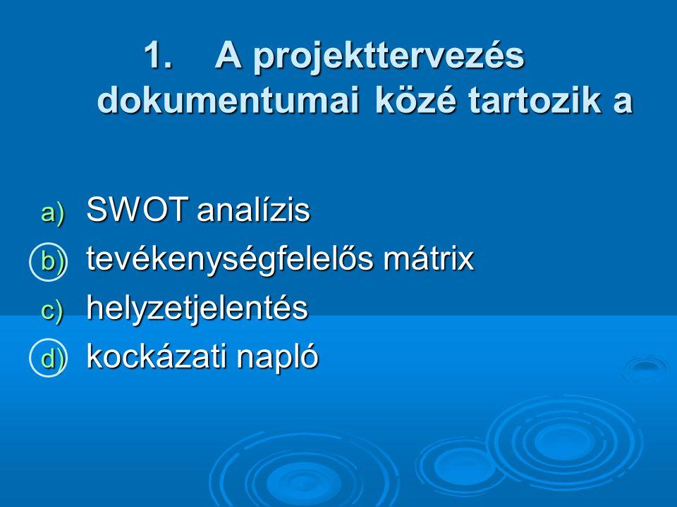 1. A projekttervezés dokumentumai közé tartozik a a) SWOT analízis b) tevékenységfelelős mátrix c) helyzetjelentés d) kockázati napló