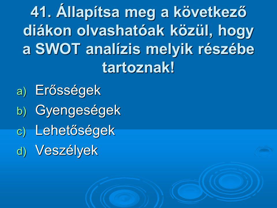 41. Állapítsa meg a következő diákon olvashatóak közül, hogy a SWOT analízis melyik részébe tartoznak! a) Erősségek b) Gyengeségek c) Lehetőségek d) V