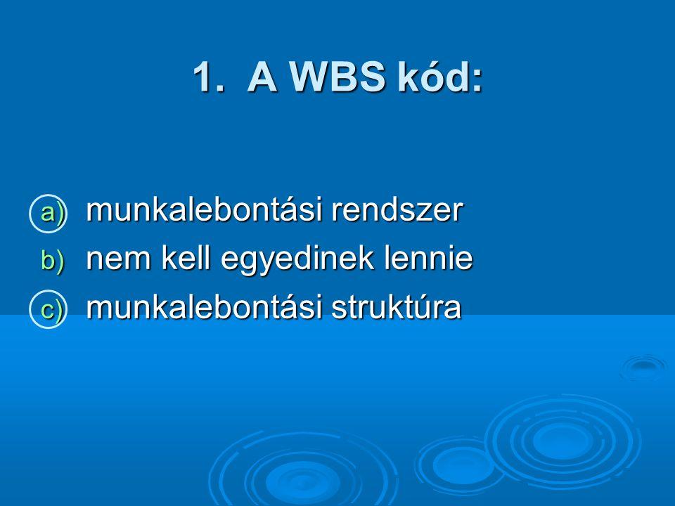 1.A WBS kód: a) munkalebontási rendszer b) nem kell egyedinek lennie c) munkalebontási struktúra